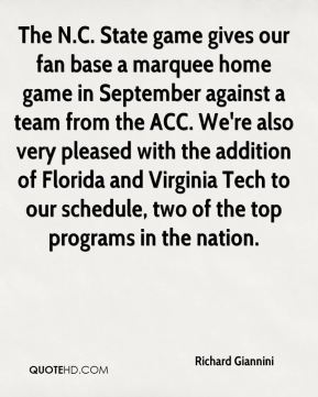 Richard Giannini  - The N.C. State game gives our fan base a marquee home game in September against a team from the ACC. We're also very pleased with the addition of Florida and Virginia Tech to our schedule, two of the top programs in the nation.