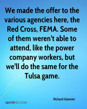 Richard Giannini  - We made the offer to the various agencies here, the Red Cross, FEMA. Some of them weren't able to attend, like the power company workers, but we'll do the same for the Tulsa game.