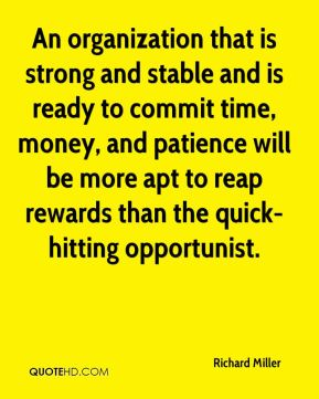 Richard Miller  - An organization that is strong and stable and is ready to commit time, money, and patience will be more apt to reap rewards than the quick-hitting opportunist.
