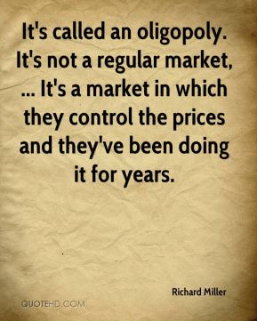 Richard Miller  - It's called an oligopoly. It's not a regular market, ... It's a market in which they control the prices and they've been doing it for years.