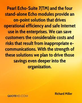 Richard Miller  - Pearl Echo-Suite 7(TM) and the four stand-alone Echo modules provide an on-point solution that drives operational efficiency and safe Internet use in the enterprises. We can save customers the considerable costs and risks that result from inappropriate e-communications. With the strength of these solutions we plan to drive those savings even deeper into the organization.