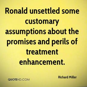 Richard Miller  - Ronald unsettled some customary assumptions about the promises and perils of treatment enhancement.