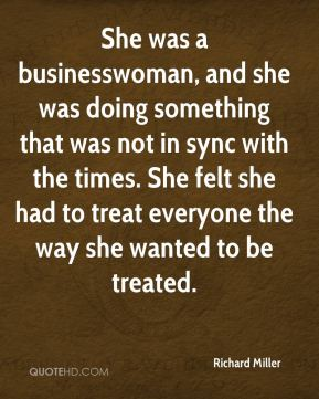 Richard Miller  - She was a businesswoman, and she was doing something that was not in sync with the times. She felt she had to treat everyone the way she wanted to be treated.
