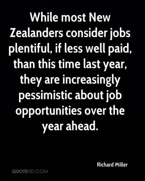 Richard Miller  - While most New Zealanders consider jobs plentiful, if less well paid, than this time last year, they are increasingly pessimistic about job opportunities over the year ahead.
