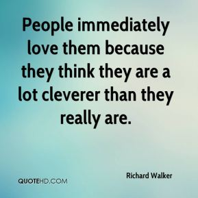 People immediately love them because they think they are a lot cleverer than they really are.