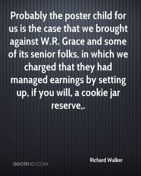 Probably the poster child for us is the case that we brought against W.R. Grace and some of its senior folks, in which we charged that they had managed earnings by setting up, if you will, a cookie jar reserve.