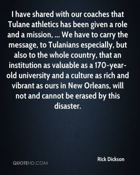 I have shared with our coaches that Tulane athletics has been given a role and a mission, ... We have to carry the message, to Tulanians especially, but also to the whole country, that an institution as valuable as a 170-year-old university and a culture as rich and vibrant as ours in New Orleans, will not and cannot be erased by this disaster.