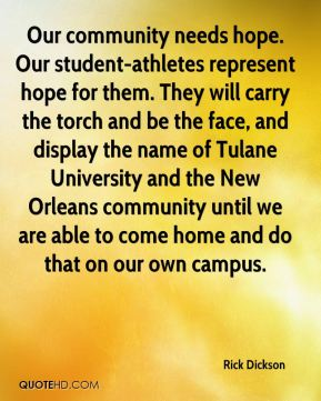 Our community needs hope. Our student-athletes represent hope for them. They will carry the torch and be the face, and display the name of Tulane University and the New Orleans community until we are able to come home and do that on our own campus.