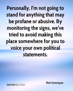 Rick Greenspan  - Personally, I'm not going to stand for anything that may be profane or abusive. By monitoring the signs, we've tried to avoid making this place somewhere for you to voice your own political statements.
