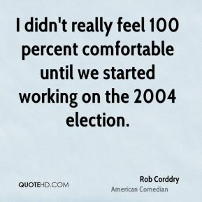 I didn't really feel 100 percent comfortable until we started working on the 2004 election.