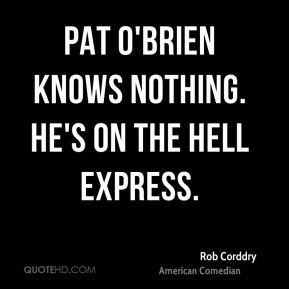 Rob Corddry - Pat O'Brien knows nothing. He's on the Hell express.