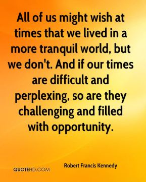All of us might wish at times that we lived in a more tranquil world, but we don't. And if our times are difficult and perplexing, so are they challenging and filled with opportunity.