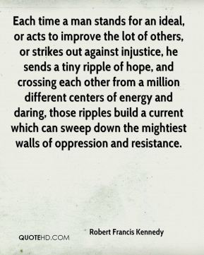 Robert Francis Kennedy  - Each time a man stands for an ideal, or acts to improve the lot of others, or strikes out against injustice, he sends a tiny ripple of hope, and crossing each other from a million different centers of energy and daring, those ripples build a current which can sweep down the mightiest walls of oppression and resistance.