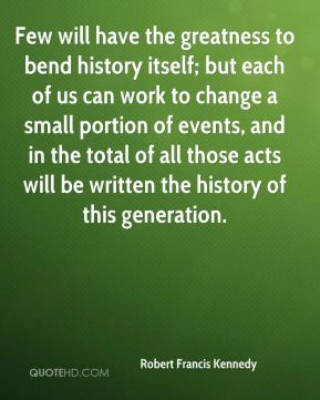 Few will have the greatness to bend history itself; but each of us can work to change a small portion of events, and in the total of all those acts will be written the history of this generation.