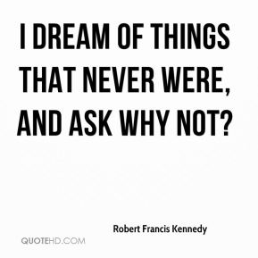 I dream of things that never were, and ask why not?