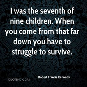 Robert Francis Kennedy  - I was the seventh of nine children. When you come from that far down you have to struggle to survive.