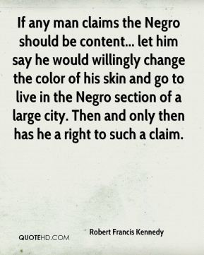 Robert Francis Kennedy  - If any man claims the Negro should be content... let him say he would willingly change the color of his skin and go to live in the Negro section of a large city. Then and only then has he a right to such a claim.