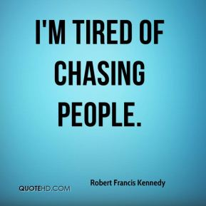 I'm tired of chasing people.