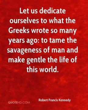 Let us dedicate ourselves to what the Greeks wrote so many years ago: to tame the savageness of man and make gentle the life of this world.