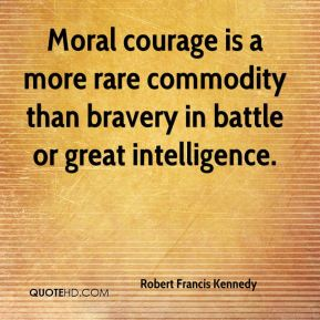 Robert Francis Kennedy  - Moral courage is a more rare commodity than bravery in battle or great intelligence.