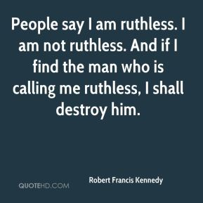 People say I am ruthless. I am not ruthless. And if I find the man who is calling me ruthless, I shall destroy him.
