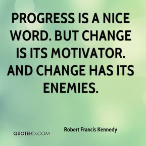 Progress is a nice word. But change is its motivator. And change has its enemies.