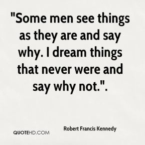 """""""Some men see things as they are and say why. I dream things that never were and say why not.""""."""