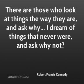 There are those who look at things the way they are, and ask why... I dream of things that never were, and ask why not?