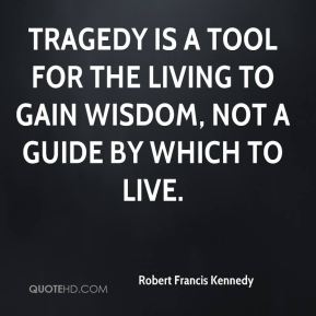 Tragedy is a tool for the living to gain wisdom, not a guide by which to live.