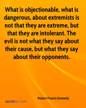 Robert Francis Kennedy  - What is objectionable, what is dangerous, about extremists is not that they are extreme, but that they are intolerant. The evil is not what they say about their cause, but what they say about their opponents.