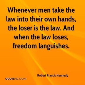 Robert Francis Kennedy  - Whenever men take the law into their own hands, the loser is the law. And when the law loses, freedom languishes.