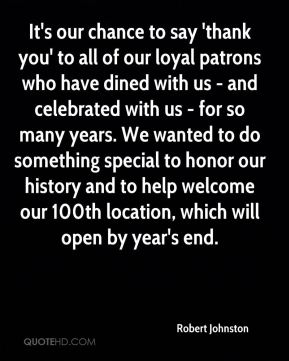 Robert Johnston  - It's our chance to say 'thank you' to all of our loyal patrons who have dined with us - and celebrated with us - for so many years. We wanted to do something special to honor our history and to help welcome our 100th location, which will open by year's end.