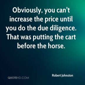 Robert Johnston  - Obviously, you can't increase the price until you do the due diligence. That was putting the cart before the horse.
