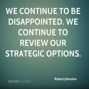 We continue to be disappointed. We continue to review our strategic options.