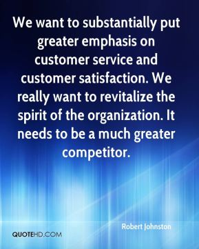 Robert Johnston  - We want to substantially put greater emphasis on customer service and customer satisfaction. We really want to revitalize the spirit of the organization. It needs to be a much greater competitor.