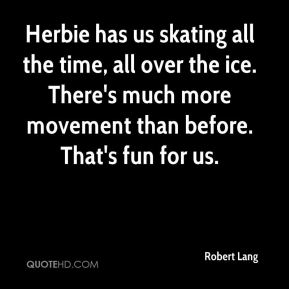 Herbie has us skating all the time, all over the ice. There's much more movement than before. That's fun for us.