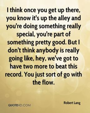 I think once you get up there, you know it's up the alley and you're doing something really special, you're part of something pretty good. But I don't think anybody is really going like, hey, we've got to have two more to beat this record. You just sort of go with the flow.