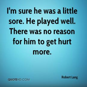 I'm sure he was a little sore. He played well. There was no reason for him to get hurt more.