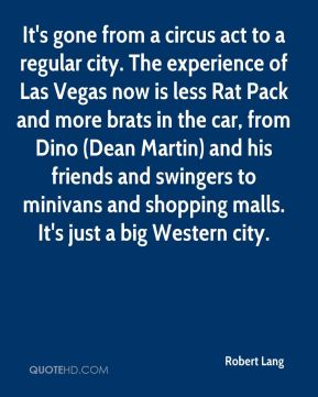 It's gone from a circus act to a regular city. The experience of Las Vegas now is less Rat Pack and more brats in the car, from Dino (Dean Martin) and his friends and swingers to minivans and shopping malls. It's just a big Western city.