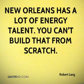 Robert Lang  - New Orleans has a lot of energy talent. You can't build that from scratch.