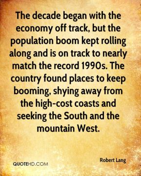 Robert Lang  - The decade began with the economy off track, but the population boom kept rolling along and is on track to nearly match the record 1990s. The country found places to keep booming, shying away from the high-cost coasts and seeking the South and the mountain West.