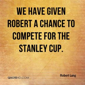 We have given Robert a chance to compete for the Stanley Cup.