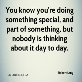 You know you're doing something special, and part of something, but nobody is thinking about it day to day.
