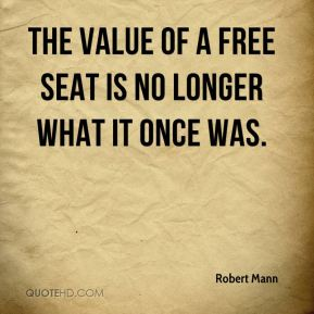 Robert Mann  - The value of a free seat is no longer what it once was.