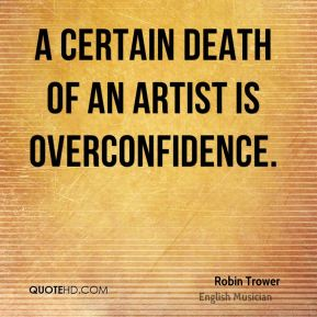 A certain death of an artist is overconfidence.