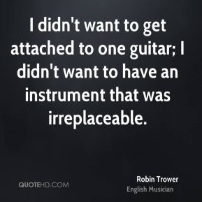Robin Trower - I didn't want to get attached to one guitar; I didn't want to have an instrument that was irreplaceable.