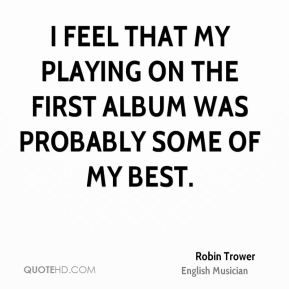 I feel that my playing on the first album was probably some of my best.