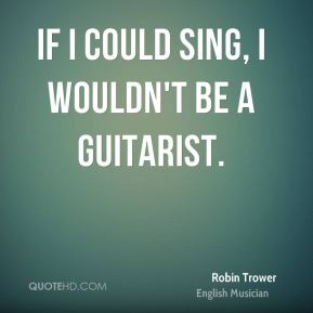 If I could sing, I wouldn't be a guitarist.
