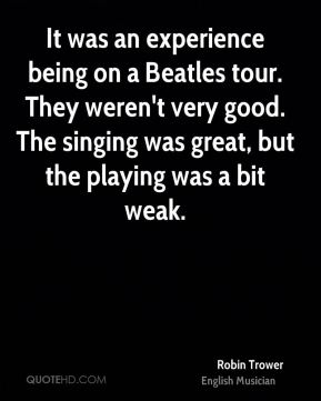 It was an experience being on a Beatles tour. They weren't very good. The singing was great, but the playing was a bit weak.