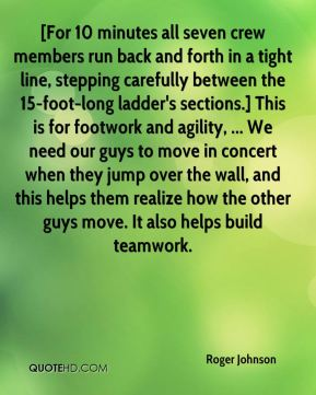 Roger Johnson  - [For 10 minutes all seven crew members run back and forth in a tight line, stepping carefully between the 15-foot-long ladder's sections.] This is for footwork and agility, ... We need our guys to move in concert when they jump over the wall, and this helps them realize how the other guys move. It also helps build teamwork.
